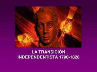 LA TRANSICI N INDEPENDENTISTA 1790-1828