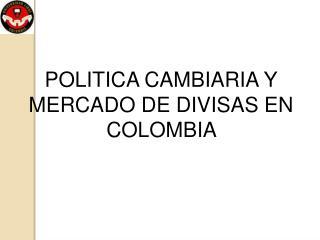POLITICA CAMBIARIA Y MERCADO DE DIVISAS EN COLOMBIA