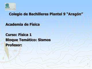Colegio de Bachilleres Plantel 9  Arag n   Academia de F sica  Curso: F sica 1 Bloque Tem tico: Sismos Profesor: