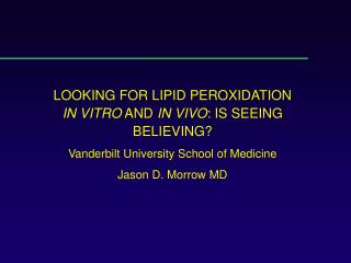 LOOKING FOR LIPID PEROXIDATION IN VITRO AND IN VIVO: IS SEEING BELIEVING Vanderbilt University School of Medicine Jason