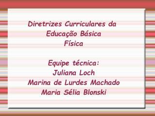 Diretrizes Curriculares da Educa  o B sica F sica  Equipe t cnica:  Juliana Loch Marina de Lurdes Machado Maria S lia Bl