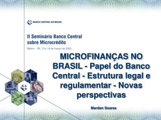 MICROFINAN AS NO BRASIL - Papel do Banco Central - Estrutura legal e regulamentar - Novas perspectivas