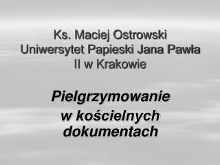 Ks. Maciej Ostrowski Uniwersytet Papieski Jana Pawla II w Krakowie