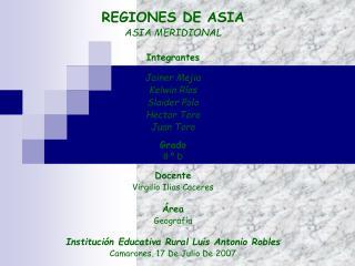 REGIONES DE ASIA ASIA MERIDIONAL   Integrantes  Jainer Mejia Kelwin R os Slaider Polo Hector Toro Juan Toro  Grado  8