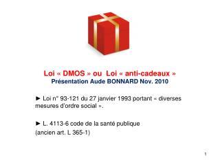 Loi   DMOS   ou  Loi   anti-cadeaux   Pr sentation Aude BONNARD Nov. 2010