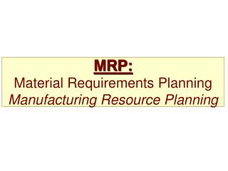 MRP:  Material Requirements Planning Manufacturing Resource Planning