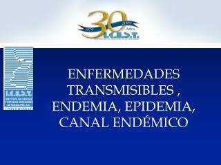 ENFERMEDADES TRANSMISIBLES , ENDEMIA, EPIDEMIA, CANAL END MICO