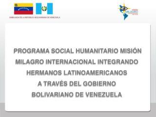 PROGRAMA SOCIAL HUMANITARIO MISI N MILAGRO INTERNACIONAL INTEGRANDO HERMANOS LATINOAMERICANOS  A TRAV S DEL GOBIERNO BOL