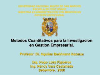 Metodos Cuantitativos para la Investigacion en Gestion Empresarial.  Profesor: Dr. Aquiles Bedrinana Ascarza  Ing. Hugo