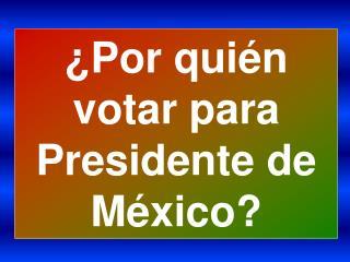 Por qui n votar para  Presidente de M xico