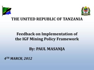 THE UNITED REPUBLIC OF TANZANIA   Feedback on Implementation of the IGF Mining Policy Framework  By: PAUL MASANJA      4