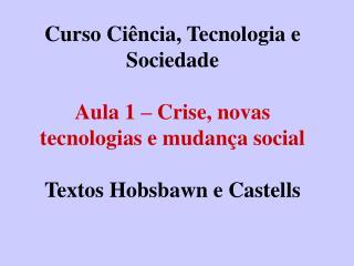 Curso Ci ncia, Tecnologia e Sociedade  Aula 1   Crise, novas tecnologias e mudan a social  Textos Hobsbawn e Castells