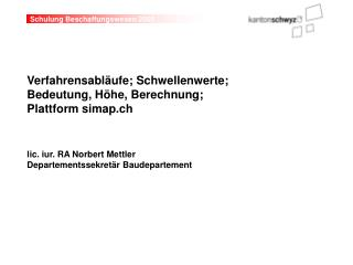 Verfahrensabl ufe; Schwellenwerte;  Bedeutung, H he, Berechnung; Plattform simap.ch   lic. iur. RA Norbert Mettler  Depa