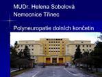 MUDr. Helena Sobolov   Nemocnice Trinec  Polyneuropatie doln ch koncetin