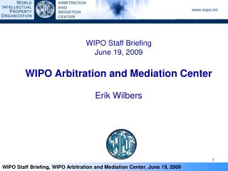 WIPO Staff Briefing June 19, 2009  WIPO Arbitration and Mediation Center    Erik Wilbers