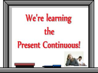 We re learning  the Present Continuous