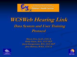 WCSWeb Hearing Link   Data System and User Training Protocol  Marcia Fort, Au.D., CCC-A Kathy Gajan, M.A., CCC-SLP Jason