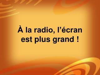 la radio, l  cran  est plus grand