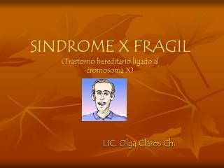 SINDROME X FRAGIL Trastorno hereditario ligado al cromosoma X
