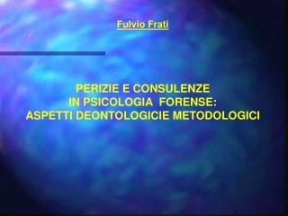 Fulvio Frati     PERIZIE E CONSULENZE IN PSICOLOGIA  FORENSE: ASPETTI DEONTOLOGICIE METODOLOGICI