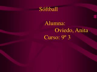 S ftball           Alumna:                                 Oviedo, Anita             Curso: 9  3