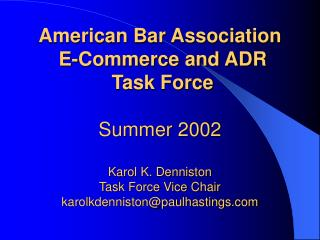 American Bar Association  E-Commerce and ADR  Task Force    Summer 2002  Karol K. Denniston Task Force Vice Chair karolk