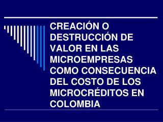 CREACI N O DESTRUCCI N DE VALOR EN LAS MICROEMPRESAS COMO CONSECUENCIA DEL COSTO DE LOS MICROCR DITOS EN COLOMBIA