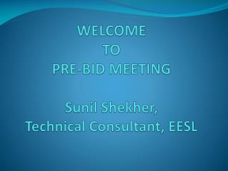 WELCOME TO PRE-BID MEETING  Sunil Shekher,  Technical Consultant, EESL