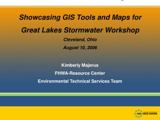 Showcasing GIS Tools and Maps for Great Lakes Stormwater Workshop Cleveland, Ohio August 10, 2006  Kimberly Majerus FHWA