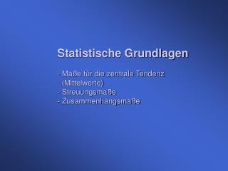 Statistische Grundlagen  - Ma e f r die zentrale Tendenz    Mittelwerte - Streuungsma e - Zusammenhangsma e