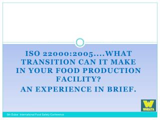ISO 22000:2005....What Transition Can it Make in your Food Production Facility  An Experience In Brief.
