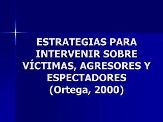 ESTRATEGIAS PARA INTERVENIR SOBRE V CTIMAS, AGRESORES Y ESPECTADORES Ortega, 2000