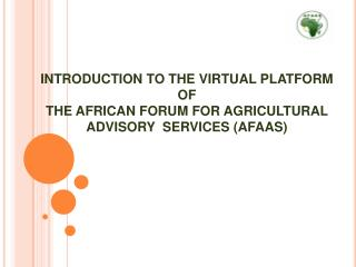 INTRODUCTION TO THE VIRTUAL PLATFORM  OF  THE AFRICAN FORUM FOR AGRICULTURAL ADVISORY  SERVICES AFAAS