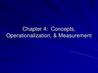 Chapter 4:  Concepts, Operationalization,  Measurement
