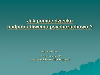 Jak pom c dziecku nadpobudliwemu psychoruchowo      opracowala:  Kinga   Szymanek nauczyciel ZSS nr 101 w Poznaniu