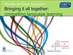 The New Secondary Curriculum Bringing it all together: compelling language learning