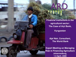 Financial institutions in the agricultural sector:  The Case of Aiyl Bank, Kyrgyzstan   Ajai Nair, Consultant,   The Wor