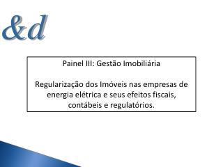 Painel III: Gest o Imobili ria  Regulariza  o dos Im veis nas empresas de energia el trica e seus efeitos fiscais, cont