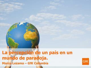La percepci n de un pa s en un mundo de paradoja. Marco Lezama   GfK Colombia