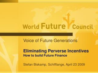 Voice of Future Generations  Eliminating Perverse Incentives How to build Future Finance  Stefan Biskamp, Schifflange, A