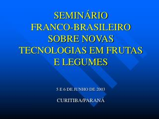 SEMIN RIO  FRANCO-BRASILEIRO SOBRE NOVAS TECNOLOGIAS EM FRUTAS E LEGUMES   5 E 6 DE JUNHO DE 2003  CURITIBA