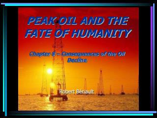 PEAK OIL AND THE FATE OF HUMANITY   Chapter 8   Consequences of the Oil Decline    Robert B riault