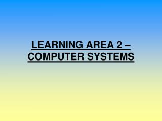 LEARNING AREA 2   COMPUTER SYSTEMS