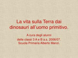 La vita sulla Terra dai dinosauri all uomo primitivo.