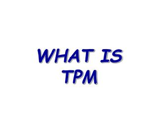 WHAT IS TPM