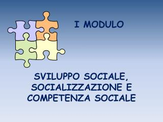 I MODULO    SVILUPPO SOCIALE, SOCIALIZZAZIONE E COMPETENZA SOCIALE
