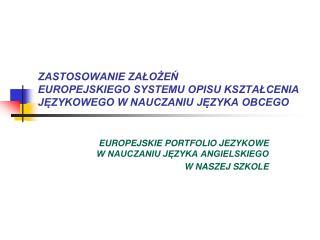 ZASTOSOWANIE ZALOZEN  EUROPEJSKIEGO SYSTEMU OPISU KSZTALCENIA JEZYKOWEGO W NAUCZANIU JEZYKA OBCEGO