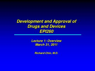 Development and Approval of Drugs and Devices EPI260   Lecture 1: Overview March 31, 2011  Richard Chin, M.D.