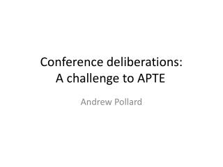 Conference deliberations:  A challenge to APTE