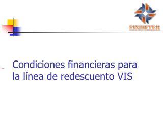 Condiciones financieras para la l nea de redescuento VIS